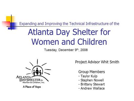 Expanding and Improving the Technical Infrastructure of the Atlanta Day Shelter for Women and Children Project Advisor Whit Smith Group Members - Taylor.