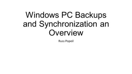 Windows PC Backups and Synchronization an Overview Russ Popeil.