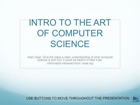 INTRO TO THE ART OF COMPUTER SCIENCE Main Goal: Give the class a clear understanding of what computer science is and how it could be helpful in their lives.