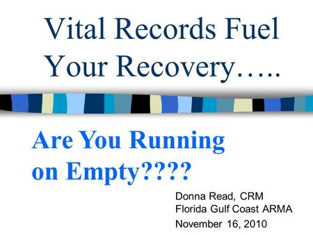 Vital Records Fuel Your Recovery….. Donna Read, CRM Florida Gulf Coast ARMA November 16, 2010 Are You Running on Empty????