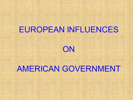 EUROPEAN INFLUENCES ON AMERICAN GOVERNMENT. Ancient Greeks and Romans Ideas of democracy and representative government more than 2,000 years ago A Democracy.