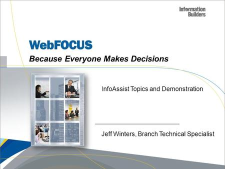 Because Everyone Makes Decisions InfoAssist Topics and Demonstration Jeff Winters, Branch Technical Specialist.