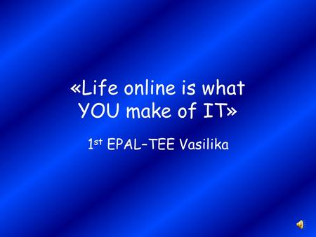 «Life online is what YOU make of IT» 1 st EPAL–TEE Vasilika.
