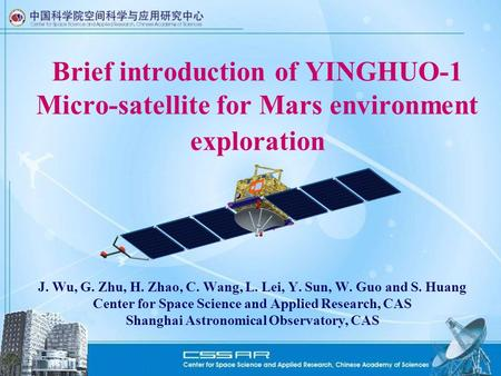 Brief introduction of YINGHUO-1 Micro-satellite for Mars environment exploration J. Wu, G. Zhu, H. Zhao, C. Wang, L. Lei, Y. Sun, W. Guo and S. Huang Center.