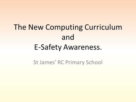 The New Computing Curriculum and E-Safety Awareness. St James' RC Primary School.