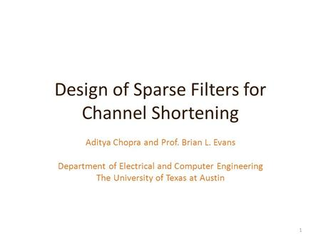 Design of Sparse Filters for Channel Shortening Aditya Chopra and Prof. Brian L. Evans Department of Electrical and Computer Engineering The University.