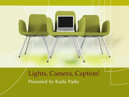 Lights, Camera, Caption! Presented by Kaela Parks.