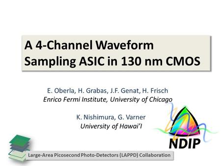 A 4-Channel Waveform Sampling ASIC in 130 nm CMOS E. Oberla, H. Grabas, J.F. Genat, H. Frisch Enrico Fermi Institute, University of Chicago K. Nishimura,