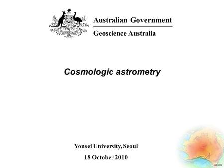03/000 Cosmologic astrometry Australian Government Geoscience Australia Yonsei University, Seoul 18 October 2010.