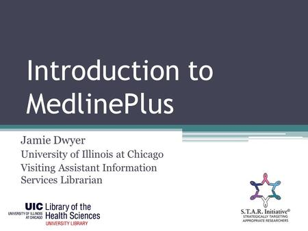 Introduction to MedlinePlus Jamie Dwyer University of Illinois at Chicago Visiting Assistant Information Services Librarian.
