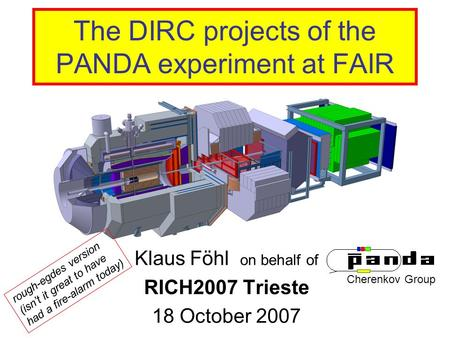 The DIRC projects of the PANDA experiment at FAIR Klaus Föhl on behalf of RICH2007 Trieste 18 October 2007 Cherenkov Group rough-egdes version (isn't it.