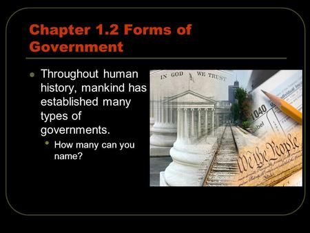 Chapter 1.2 Forms of Government Throughout human history, mankind has established many types of governments. How many can you name?
