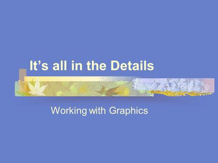 It's all in the Details Working with Graphics. Importing Graphics In PageMaker, graphics can be inserted As inline graphics As independent graphics Independent.