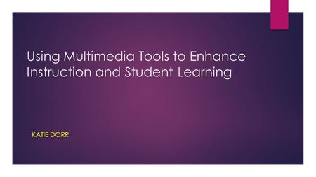 Using Multimedia Tools to Enhance Instruction and Student Learning KATIE DORR.