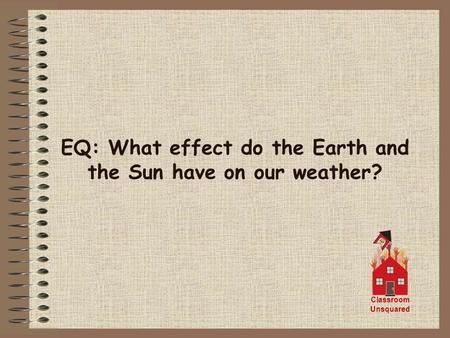 EQ: What effect do the Earth and the Sun have on our weather? Classroom Unsquared.