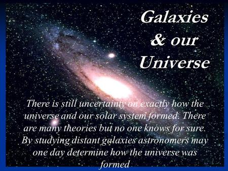 Organizing the cosmos Galaxies & our Universe There is still uncertainty on exactly how the universe and our solar system formed. There are many theories.