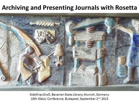 Archiving and Presenting Journals with Rosetta Matthias Groß, Bavarian State Library, Munich, Germany 10th IGeLU Conference, Budapest, September 2 nd 2015.