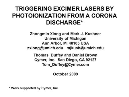 TRIGGERING EXCIMER LASERS BY PHOTOIONIZATION FROM A CORONA DISCHARGE* Zhongmin Xiong and Mark J. Kushner University of Michigan Ann Arbor, MI 48105 USA.
