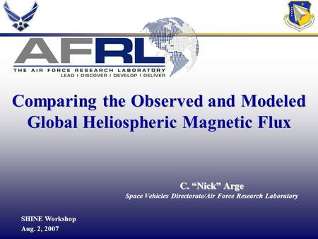 "1 C. ""Nick"" Arge Space Vehicles Directorate/Air Force Research Laboratory SHINE Workshop Aug. 2, 2007 Comparing the Observed and Modeled Global Heliospheric."
