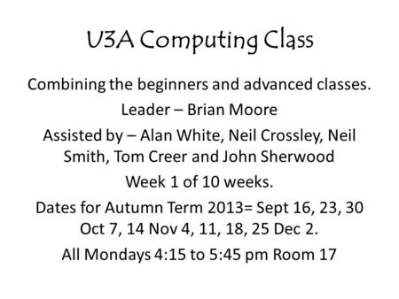 U3A Computing Class Combining the beginners and advanced classes. Leader – Brian Moore Assisted by – Alan White, Neil Crossley, Neil Smith, Tom Creer and.