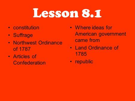 Lesson 8.1 constitution Suffrage Northwest Ordinance of 1787 Articles of Confederation Where ideas for American government came from Land Ordinance of.