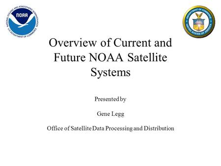 Overview of Current and Future NOAA Satellite Systems Presented by Gene Legg Office of Satellite Data Processing and Distribution.