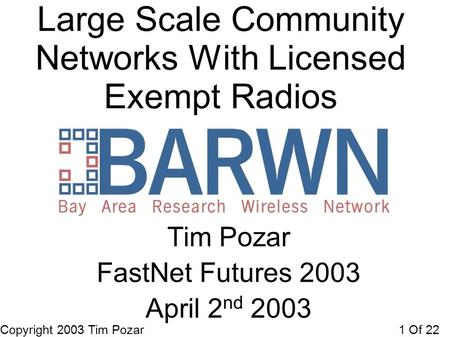 Copyright 2003 Tim Pozar1 Of 22 Large Scale Community Networks With Licensed Exempt Radios Tim Pozar FastNet Futures 2003 April 2 nd 2003.