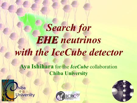EHE Search for EHE neutrinos with the IceCube detector Aya Ishihara for the IceCube collaboration Chiba University.