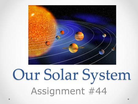 Our Solar System Assignment #44. The Universe The universe is everything that is. The universe is comprised of billions of galaxies, which are comprised.