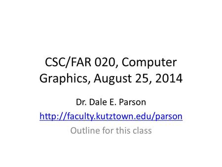 CSC/FAR 020, Computer Graphics, August 25, 2014 Dr. Dale E. Parson  Outline for this class.