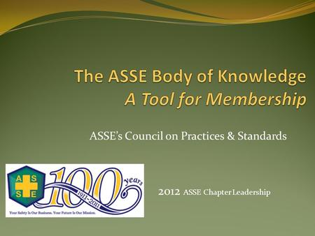 ASSE's Council on Practices & Standards 2012 ASSE Chapter Leadership.