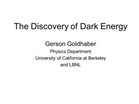 The Discovery of Dark Energy Gerson Goldhaber Physics Department University of California at Berkeley and LBNL.