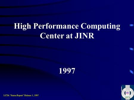 "High Performance Computing Center at JINR 1997 LCTA ""Status Report"" Release 1, 1997."