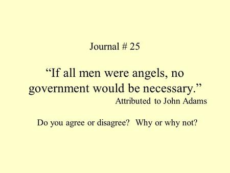 "Journal # 25 ""If all men were angels, no government would be necessary."" Attributed to John Adams Do you agree or disagree? Why or why not?"