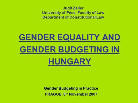 GENDER EQUALITY AND GENDER BUDGETING IN HUNGARY Judit Zeller University of Pécs, Faculty of Law Department of Constitutional Law Gender Budgeting in Practice.
