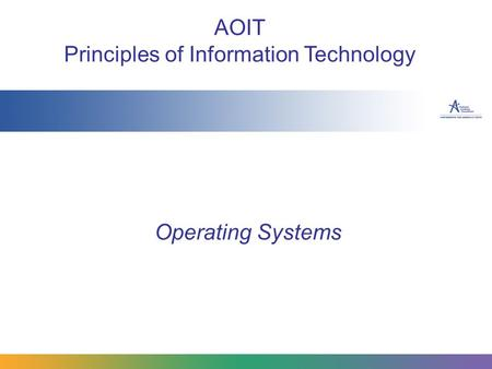 Operating Systems AOIT Principles of Information Technology.