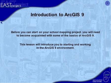 Intro to ArcGIS 9 Edited 10/14/05 1 Introduction to ArcGIS 9 Before you can start on your school mapping project, you will need to become acquainted with.