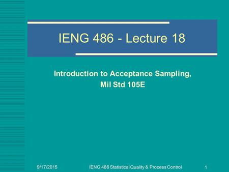 9/17/2015IENG 486 Statistical Quality & Process Control 1 IENG 486 - Lecture 18 Introduction to Acceptance Sampling, Mil Std 105E.