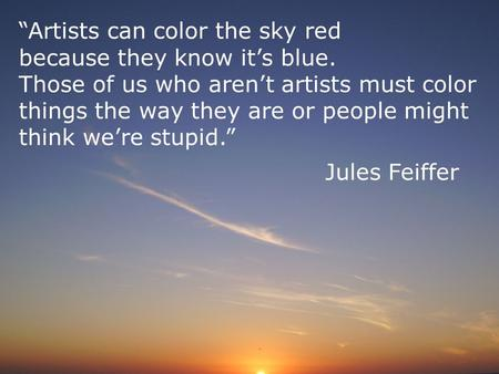 """Artists can color the sky red because they know it's blue. Those of us who aren't artists must color things the way they are or people might think we're."