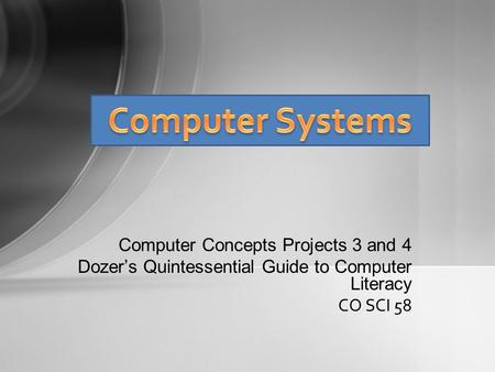 Computer Concepts Projects 3 and 4 Dozer's Quintessential Guide to Computer Literacy CO SCI 58.