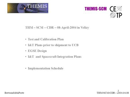 1 THEMIS-SCM THM-SCM-CDR – 2004.04.08Bertrand delaPorte THM – SCM – CDR – 08-April-2004 in Velizy Test and Calibration Plan I&T Plans prior to shipment.