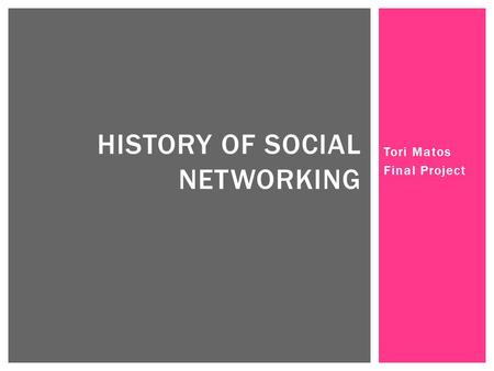 Tori Matos Final Project HISTORY OF SOCIAL NETWORKING.