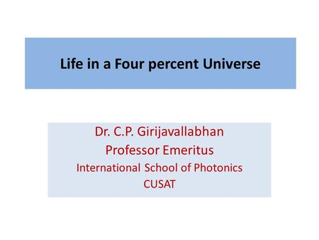 Life in a Four percent Universe Dr. C.P. Girijavallabhan Professor Emeritus International School of Photonics CUSAT.