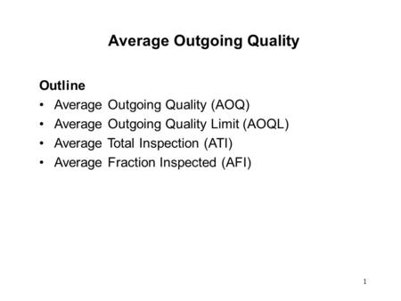 1 Average Outgoing Quality Outline Average Outgoing Quality (AOQ) Average Outgoing Quality Limit (AOQL) Average Total Inspection (ATI) Average Fraction.