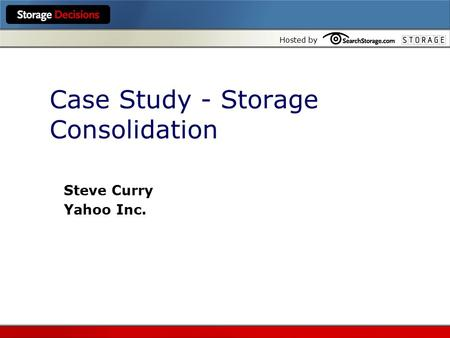 Hosted by Case Study - Storage Consolidation Steve Curry Yahoo Inc.