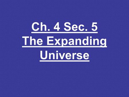 Ch. 4 Sec. 5 The Expanding Universe Discover activity- How Does the Universe Expand pg. 148 1.What happens to the distances between galaxies that are.