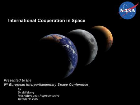 Presented to the 9 th European Interparliamentary Space Conference by Dr. Bill Barry NASA European Representative October 9, 2007 International Cooperation.