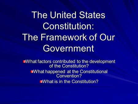 The United States Constitution: The Framework of Our Government What factors contributed to the development of the Constitution? What happened at the Constitutional.