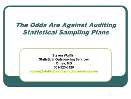 1 The Odds Are Against Auditing Statistical Sampling Plans Steven Walfish Statistical Outsourcing Services Olney, MD 301-325-3129