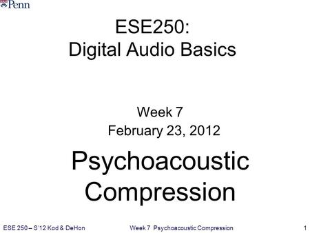 Week 7 Psychoacoustic Compression1ESE 250 – S'12 Kod & DeHon ESE250: Digital Audio Basics Week 7 February 23, 2012 Psychoacoustic Compression.
